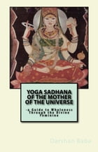 Yoga Sadhana of the Mother of the Universe: a Guide to Wholeness Through the Divine Feminine by Darshan Baba