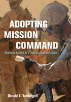 Adopting Mission Command: Developing Leaders for a Superior Command Culture by Donald E. Vandergriff