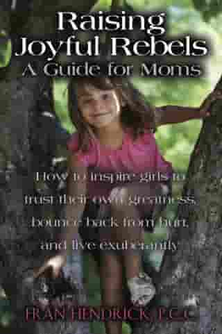RAISING JOYFUL REBELS: A Guide for Moms by Fran Hendrick, P.C.C.