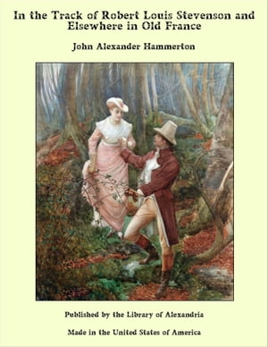 In the Track of Robert Louis Stevenson and Elsewhere in Old France by John Alexander Hammerton