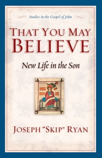 That You May Believe (Studies in the Gospel of John): New Life in the Son