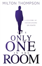 The Only One In The Room: A Lifetime of Observations on Race by Milton Thompson