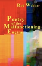 Poetry of the Malfunctioning Engine by Rod Webber