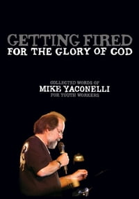Getting Fired for the Glory of God: Collected Words of Mike Yaconelli for Youth Workers