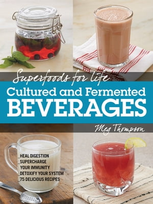 Superfoods for Life, Cultured and Fermented Beverages: Heal digestion - Supercharge Your Immunity - Detox Your System - 75 Delicious Recipes by Meg Thompson