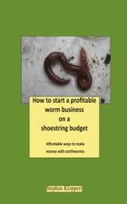 How to Start a Profitable Worm Business on a Shoestring Budget by Stephan Kloppert