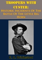 Troopers With Custer: Historic Incidents Of The Battle Of The Little Big Horn by E. A. Brininstool
