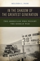 In the Shadow of the Greatest Generation: The Americans Who Fought the Korean War by Melinda L. Pash