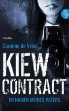 Kiew Contract: Im Namen meines Vaters (Thriller) by Caroline de Vries