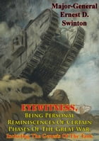 Eyewitness, Being Personal Reminiscences Of Certain Phases Of The Great War,: Including The Genesis Of The Tank [Illustrated Edition] by Major-General Ernest D. Swinton