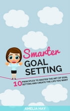 SMARTER Goal Setting: 10 Principles to Master the Art of Goal Setting and Create The Life You Want by Amelia Hay