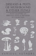 Diseases and Pests of Mushrooms and Other Fungi - With Chapters on Disease, Insects, Sanitation and Pest Control 45c03c0c-2306-47a8-ba35-53aa3307a5ec