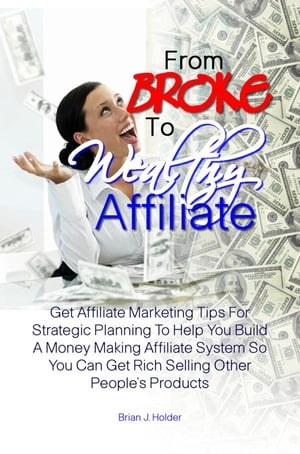 From Broke To Wealthy Affiliate: Get Affiliate Marketing Tips For Strategic Planning To Help You Build A Money Making Affiliate Syste by Brian J. Holder