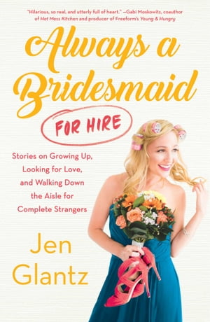 Always a Bridesmaid (for Hire) Stories on Growing Up,  Looking for Love,  and Walking Down the Aisle for Complete Strangers