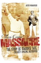 Then Came Massacre: The Story of Maurice Tate, Cricket's Smiling Destroyer by Justin Parkinson