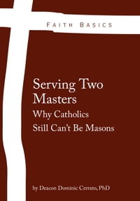 Faith Basics: Serving Two Masters. Why Catholics Still Can't Be Masons