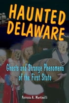 Haunted Delaware: Ghosts and Strange Phenomena of the First State by Patricia A. Martinelli