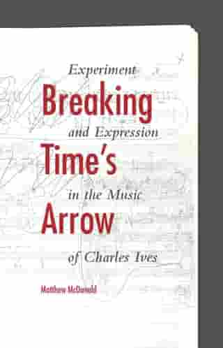 Breaking Time's Arrow: Experiment and Expression in the Music of Charles Ives by Matthew McDonald