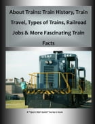 """About Trains: Train History, Train Travel, Types of Trains, Railroad Jobs & More Fascinating Train Facts: A """"Quick Start Guide"""" for Learning All About by Frederick Hanson"""