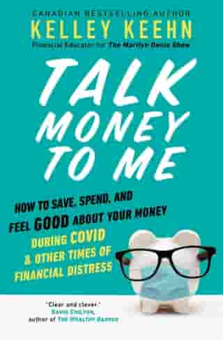 Talk Money to Me: How to Save, Spend, and Feel Good About Your Money During COVID and Other Times of Financial Distress by Kelley Keehn