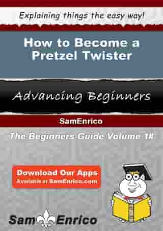 How to Become a Pretzel Twister: How to Become a Pretzel Twister by Deidre Mays