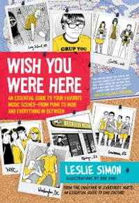 Wish You Were Here: An Essential Guide to Your Favorite Music Scenes—from Punk to Indie and…