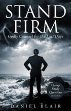 Stand Firm: Godly Counsel for the Last Days by Daniel Blair