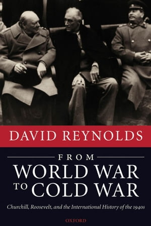 From World War to Cold War Churchill,  Roosevelt,  and the International History of the 1940s