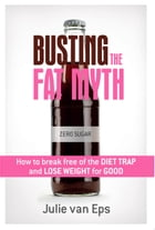 Busting the Fat Myth: How to Break Free from the Diet Trap and Lose Weight for Good by Julie van Eps