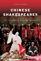 Chinese Shakespeares: Two Centuries of Cultural Exchange by Alexa Huang