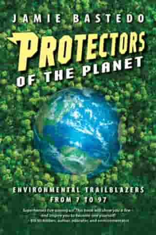 Protectors of the Planet: Environmental Trailblazers from 7 to 97 by Jamie Bastedo
