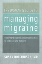 The Woman's Guide to Managing Migraine: Understanding the Hormone Connection to find Hope and Wellness by Susan Hutchinson, MD