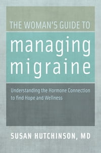 The Woman's Guide to Managing Migraine: Understanding the Hormone Connection to find Hope and…