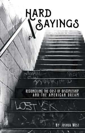 Hard Sayings: Reconciling the Cost of Discipleship and the American Dream by Joshua West