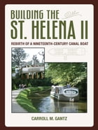 Building the St. Helena II: Rebirth of a Nineteenth-Century Canal Boat by Carroll Gantz