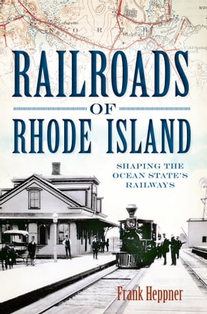 Railroads of Rhode Island Shaping the Ocean State's Railways