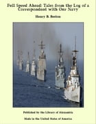 Full Speed Ahead: Tales from the Log of a Correspondent with Our Navy by Henry B. Beston