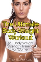 The Ultimate BodyWeight Workout : 50+ Body Weight Strength Training For Women by The Blokehead