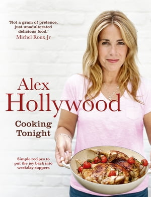 Alex Hollywood: Cooking Tonight Simple recipes to put the joy back into weekday suppers