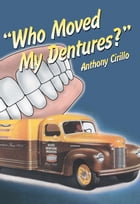 Who Moved My Dentures? by Anthony Cirillo