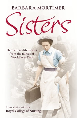 Sisters Heroic true-life stories from the nurses of World War Two