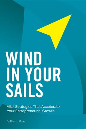 Wind In Your Sails: Vital Strategies That Accelerate Your Entrepreneurial Growth by David J. Greer