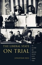 The Liberal State on Trial: The Cold War and American Politics in the Truman Years by Jonathan Bell