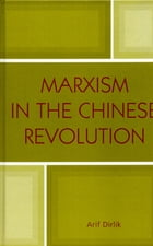 Marxism in the Chinese Revolution by Arif Dirlik