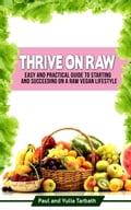 Thrive On Raw: Easy And Practical Guide To Starting And Succeeding On A Raw Vegan Lifestyle