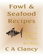 Fowl & Seafood Recipes: A Cookbook Without Red Meat by C A Clancy