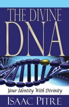 The Divine DNA: Your Identity With Divinity by Isaac Pitre