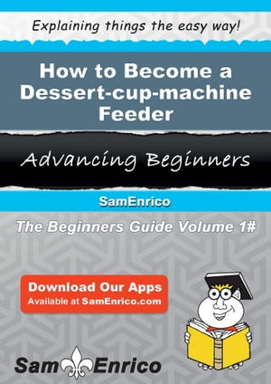 How to Become a Dessert-cup-machine Feeder: How to Become a Dessert-cup-machine Feeder by Letisha Mccann