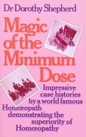 Magic Of The Minimum Dose Impressive case histories by a world famous Homoeopath demonstrating the superiority of Homoeopathy