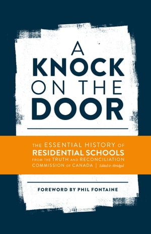 A Knock on the Door The Essential History of Residential Schools from the Truth and Reconciliation Commission of Canada,  Edited and Abridged